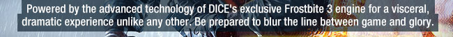 powered by the advanced technology of dice's exclusive frostbite 3 engine for a visceral, dramatic experience unlike any other. be prepared to blur the line between game and glory.