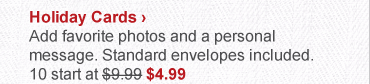 Holiday Cards › Add favorite photos and a personal message. Standard envelopes included. 10 start at $9.99 now $4.99