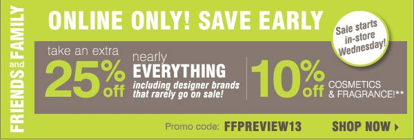 Friends and Family Online Only Preview  Ends today!  In-store sale starts tomorrow, Wednesday, October 30  Plus, take an extra 25% off nearly everything, including designer brands that rarely go on sale** 10% off cosmetics and fragrances** Promo code: FFPREVIEW13  Use your Friends & Family Savings pass on top of sitewide savings of up to 50% Shop now>