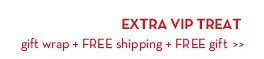 EXTRA VIP TREAT gift wrap + FREE shipping + FREE gift.