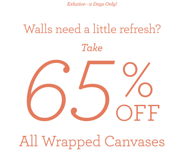 Exclusive 2 Day Sale! Walls need a little refresh? 65% off All Wrapped Canvases