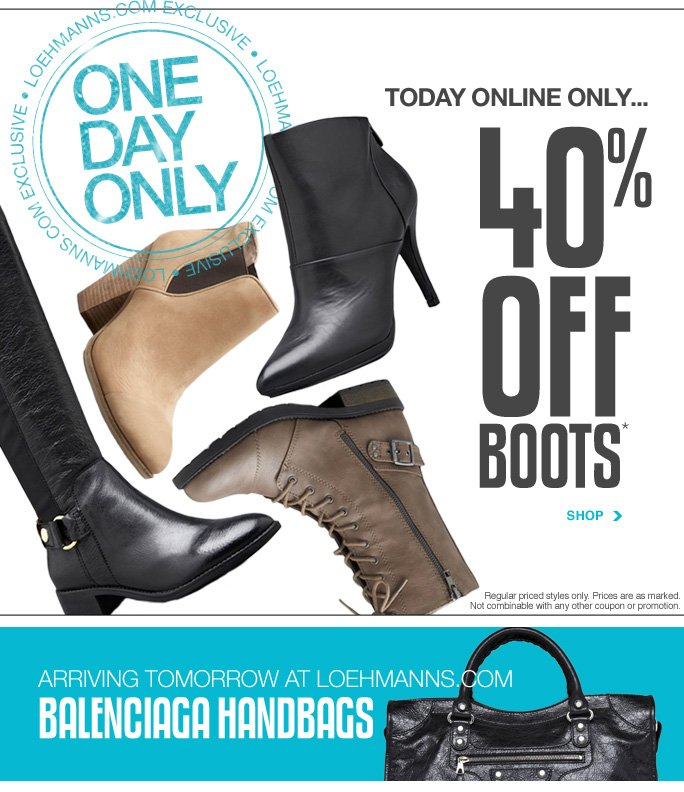 Always Free Shipping With purchase of $100 or more* Loehmanns.com exclusive One day only Today online only… 40% off boots* Shop Regular priced styles only. Prices are as marked. Not combinable with any other coupon or promotion. arriving tomorrow at loehmanns.com balenciaga handbags Online, Insider Club Members must be signed in and Loehmann's price reflects Insider Club Diamond or Gold Member savings. sale & coupons not valid on balenciaga handbags, sample sale and select special events.  40% OFF regular priced boots PROMOTIONAL OFFER IS VALID now thru 10/30/13 at 2:59am et online only. Free shipping offer applies on orders of $100 or more, prior to sales tax and after all applicable discounts, only for standard shipping to one single address in the Continental US per order. No promo code needed, Loehmann's price reflects 40% off regular priced boots promotional discount, prices are as marked. Offer not valid in store, on clearance or on previous purchases and excludes  fragrances, hair care products, the purchase of Gift Cards and Insider Club Membership fee. Cannot be used in conjunction with employee discount, any other coupon or promotion. Discount may not be applied towards taxes, shipping & handling. Returns and exchanges are subject to Returns/Exchange Policy Guidelines. Quantities are limited and exclusions may apply. Featured items subject to availability. Please see loehmanns.com for details. Void in states where prohibited by law, no cash value  except where prohibited, then the cash value is 1/100. 2013 †Standard text message & data charges apply. Text STOP to opt out or HELP for help. For the terms and conditions of the Loehmann's text message program, please visit http://pgminf.com/loehmanns.html or call 1-877-471-4885 for more information. As a Loehmann's E-mail Insider, you're entitled to receive e-mail advertisements from us. If you no longer wish to receive our e-mails,  PLEASE CLICK HERE, call 1-888-236-4995 or write to Loehmann's Customer Service Dept., 2500 Halsey Street, Bronx, NY 10461.
