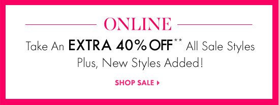 ONLINE Take An EXTRA  40% OFF** All Sale Styles Plus, New Styles Added!  SHOP SALE