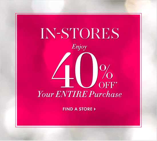 IN-STORES Enjoy 40% OFF* Your ENTIRE Purchase  FIND A STORE