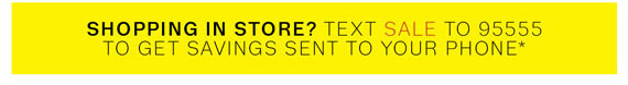 Shopping in store? Text SALE to 95555 to get savings sent to your phone*.