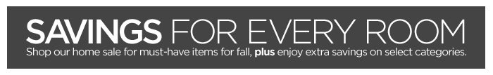 SAVINGS FOR EVERY ROOM Shop our home sale for must-have items for fall, plus enjoy extra savings  on select categories.