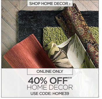 SHOP HOME DECOR › ONLINE ONLY  40% OFF**  HOME DECOR USE CODE: HOME39