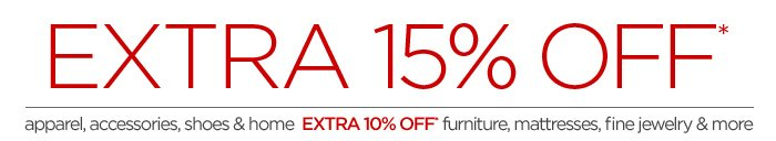 EXTRA 15% OFF* apparel, accessories, shoes  & home EXTRA 10% OFF* furniture, mattresses, fine jewelry & more