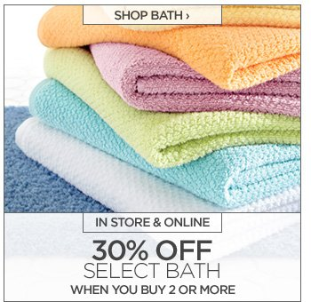 SHOP BATH › IN STORE & ONLINE  30% OFF SELECT BATH WHEN YOU BUY 2 OR MORE