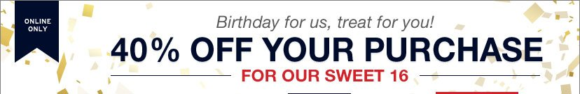 ONLINE ONLY | Birthday for us, treat for you! | 40% OFF YOUR PURCHASE | FOR OUR SWEET 16