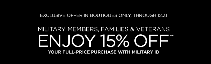 Exclusive Offer In Boutiques Only, Through 12.31  Military Members, Families & Veterans ENJOY 15% OFF**  Your Full-Price Purchase With Military ID  FIND A BOUTIQUE NEAR YOU