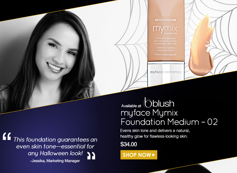 "Jessika  Available only at blush myface Mymix Foundation Medium – 02  Evens skin tone and delivers a natural, healthy glow for flawless-looking skin.  ""This foundation guarantees an even skin tone—essential for any Halloween look!   $34.00 Shop Now>>"