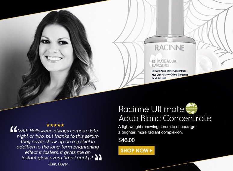 "Erin Paraben-Free. 5 Stars  Raccine Ultimate Aqua Blanc Concentrate  A lightweight renewing serum to encourage a brighter, more radiant complexion.  ""With Halloween always comes a late night or two, but thanks to this serum they never show up on my skin! In addition to the long-term brightening effect it fosters, it gives me an instant glow every time I apply it.""  $46.00 Shop Now>>"