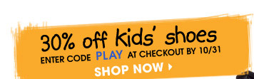 30% off kids' shoes | ENTER CODE PLAY AT CHECKOUT BY 10/31 | SHOP NOW