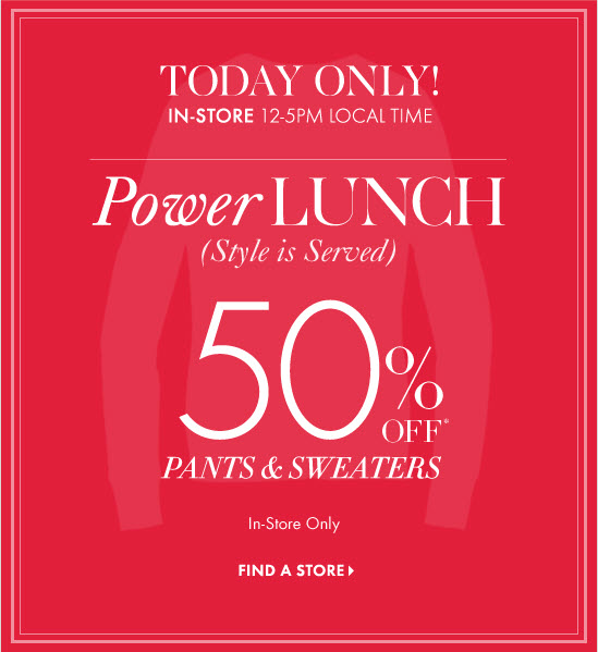 TODAY ONLY!  IN-STORE  12-5PM Local Time  Power LUNCH (Style is Served)  50% OFF* Pants & Sweaters        In-Store Only  FIND A STORE