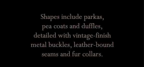 Shapes include parkas, pea coats and duffles, detailed with vintage-finish metal buckles, leather-bound seams and fur collars.