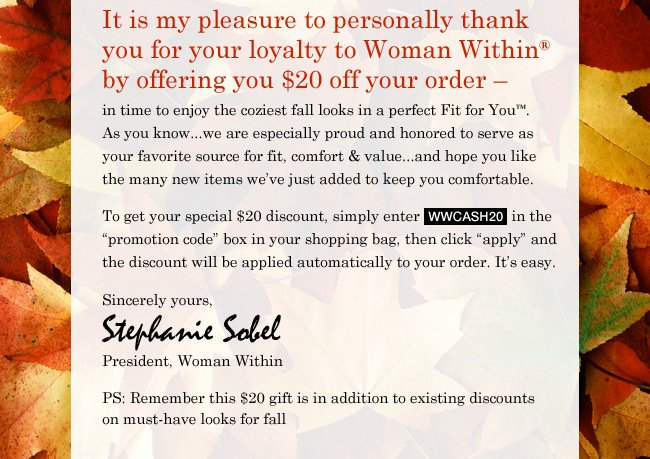 It is my pleasure to personally thank you for your loyalty to Woman Within by offering you $20 off your order. To get your special $20 discount, simply enter WWCASH20