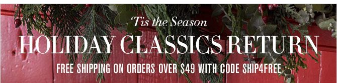 'Tis the Season - HOLIDAY CLASSICS RETURN - FREE SHIPPING ON ORDERS OVER $49 WITH CODE SHIP4FREE