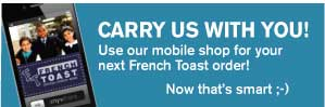 Carry us with you! Use our mobile shop for your next French Toast order!