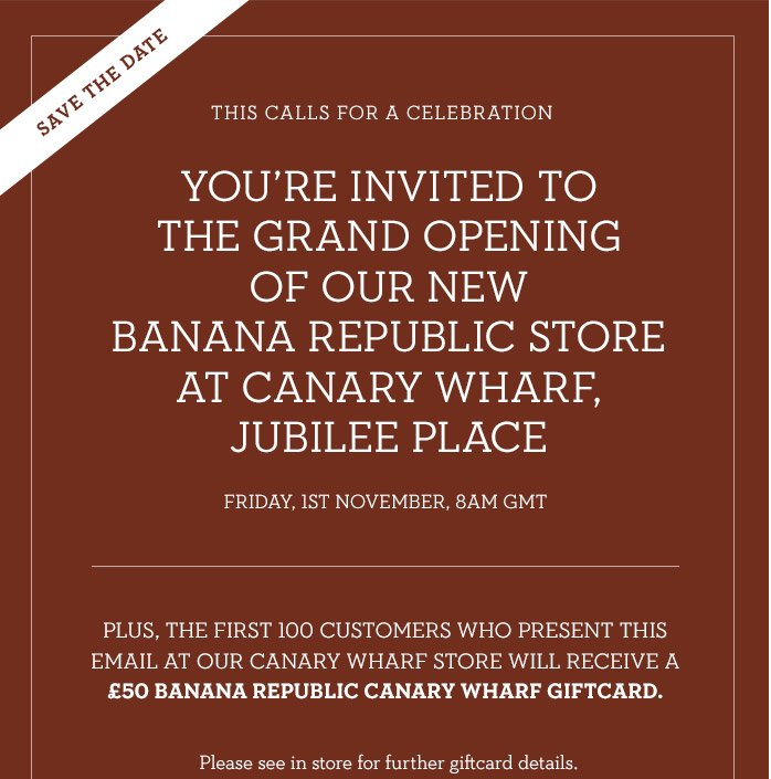SAVE THE DATE | THIS CALLS FOR A CELEBREATION | YOU'RE INVITED TO THE GRAND OPENING OF OUR NEW BANANA REPUBLIC STORE AT CANARY WHARF, JUBILEE PLACE | FRIDAY, 1ST NOVEMBER, 8AM GMT | PLUS THE FIRST 100 CUSTOMERS WHO PRESENT THIS EMAIL AT OUR CANARY WHARF STORE WILL RECEIVE A £50 BANANA REPUBLIC CANARY WHARF GIFTCARD. | Please see in store for further giftcard details.