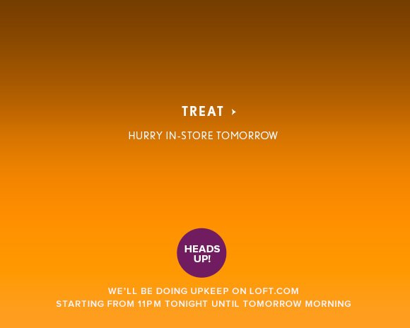 TREAT                            HURRY IN-STORE TOMORROW  HEADS UP! We'll be doing upkeep on LOFT.com starting from 11PM tonight until tomorrow morning