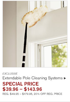 EXCLUSIVE Extendable Pole Cleaning Systems SPECIAL PRICE  $39.96 – $143.96 REG. $49.95 – $179.95, 20% OFF REG. PRICE