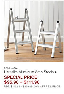 EXCLUSIVE Ultraslim Aluminum Step Stools SPECIAL PRICE  $95.96 – $111.96 REG. $119.95 – $139.95, 20% OFF REG. PRICE