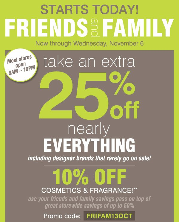 Friends and Family starts today Now through Wednesday, November 6 Extra 25% off nearly everything,  including designer brands that rarely go on sale! 10% off cosmetics and  fragrance** Promo code: FFPREVIEW13 Use your Friends & Family Savings  pass on top of sitewide savings of up to 50%