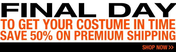 Final day to get your costume in time. Save 50% on premium shipping.