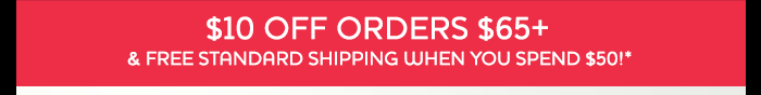 $10 Off Orders $65+ & Free Standard Shipping When You Spend $50!*