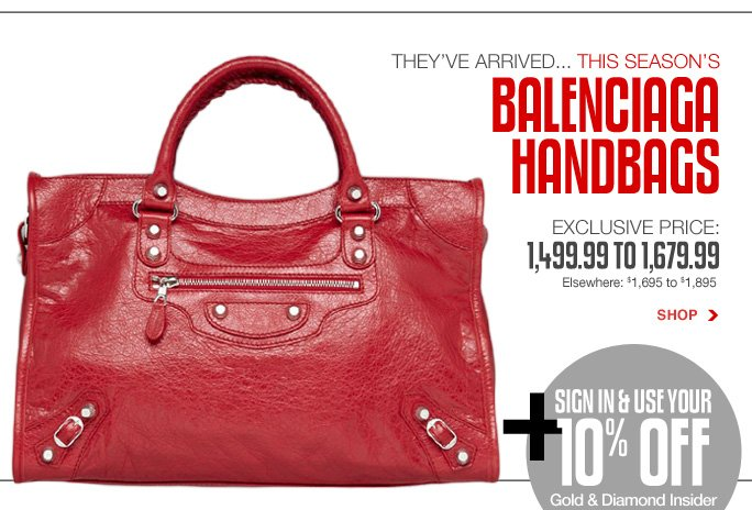 Always Free Shipping With purchase of $100 or more* they've arrived... this season's balenciaga handbags exclusive price: 1,499.99 to 1,679.99 Elsewhere: $1,695 to $1,895  Shop  +sign in & use your 10% off Gold & diamond insider membership bonus  Online, Insider Club Members must be signed in and Loehmann's price reflects Insider Club Diamond or Gold Member savings.  sale & coupons not valid on balenciaga handbags.  *Free shipping offer applies on orders of $100 or more, prior to sales tax and after all applicable discounts, only for standard shipping to one single address in the Continental US per order. Returns and exchanges are subject to Returns/Exchange Policy Guidelines. Quantities are limited and exclusions may apply. Featured items subject to availability. 2013  †Standard text message & data charges apply. Text STOP to opt out or HELP for help. For the terms and conditions of the Loehmann's text message program, please visit http://pgminf.com/loehmanns.html or call 1-877-471-4885 for more information. As a Loehmann's E-mail Insider, you're entitled to receive e-mail advertisements from us. If you no longer wish to receive our e-mails,  PLEASE CLICK HERE, call 1-888-236-4995 or write to Loehmann's Customer Service Dept., 2500 Halsey Street, Bronx, NY 10461.
