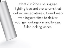 Meet our 2 best-selling age fighting face and eye serums that deliver immediate results and keep working over time to deliver younger looking skin and longer, fuller looking lashes.