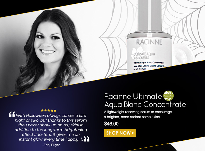 """Erin Paraben-Free. 5 Stars  Raccine Ultimate Aqua Blanc Concentrate  A lightweight renewing serum to encourage a brighter, more radiant complexion.  """"With Halloween always comes a late night or two, but thanks to this serum they never show up on my skin! In addition to the long-term brightening effect it fosters, it gives me an instant glow every time I apply it.""""  $46.00 Shop Now>>"""