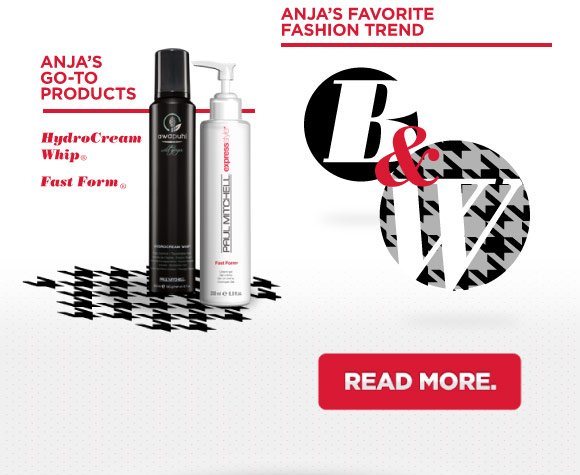 Anja's go-to products. HydroCream Whip(r) Fast Form(r). Anja's Favorite Fashion Trend. Black and White.