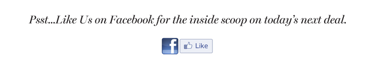 Psst...Like Us on Facebook for the inside scoop on today's next deal.  LIKE US ON FACEBOOK