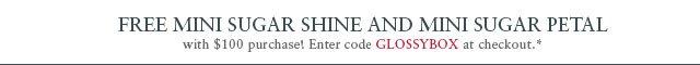 Free Mini Sugar Shine and Mini Sugar Petal with $100 purchase! Enter code GLOSSYBOX at checkout.*