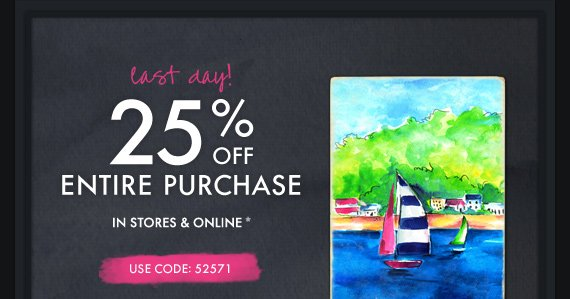 last day!25% OFF ENTIRE PURCHASE IN  STORES & ONLINE* USE CODE: 52571
