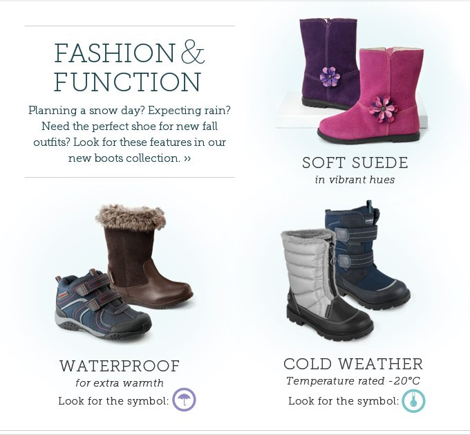 Fashion & Function. Planning a snow day? Expecting rain? Need the perfect shoe for new fall outfits? Look for these features in our new boots collection. Soft suede in vibrant hues. Waterproof for extra warmth. (Look for the symbol.) Cold weather Temperature rated -20°C. (Look for the symbol.)