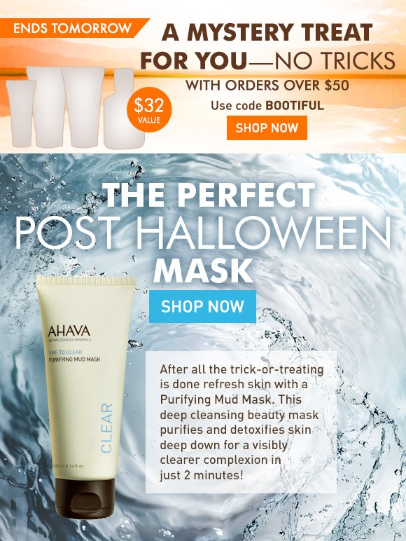 A mystery treat for you - no tricks With orders over $50 Use code BOOTIFUL Shop Now ends tomorrow $32 value The perfect post Halloween mask After all the trick-or-treating is done refresh skin with Purifying Mud Mask. This deep cleansing beauty mask purifies and detoxifies skin deep down for a visibly clearer complexion in just 2 minutes! Shop Now