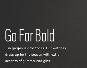 ...in gorgeous gold tones. Our watches dress up for the season with extra accents of glimmer and glitz.