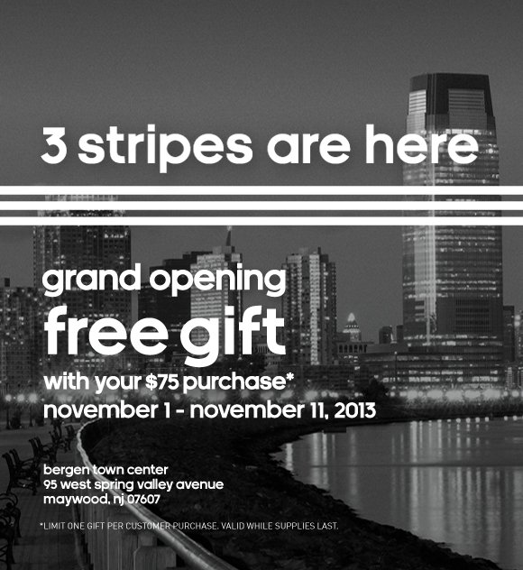 3 stripes are here. grand opening. free gift with your $75 purchase* november 1 - november 11, 2013. bergen town center, 95 west spring valley avenue, maywood, nj 07607. *LIMIT ONE GIFT PER CUSTOMER PURCHASE. VALID WHILE SUPPLIES LAST.