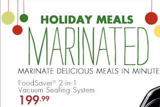 HOLIDAY MEALS MARINATED MARINATE DELICIOUS MEALS IN MINUTES FoodSaver® 2-in-1 Vacuum Sealing System 199.99 FREE SHIPPING Heat-seal and handheld vacuuming capabilities with no adaptor required SHOP NOW