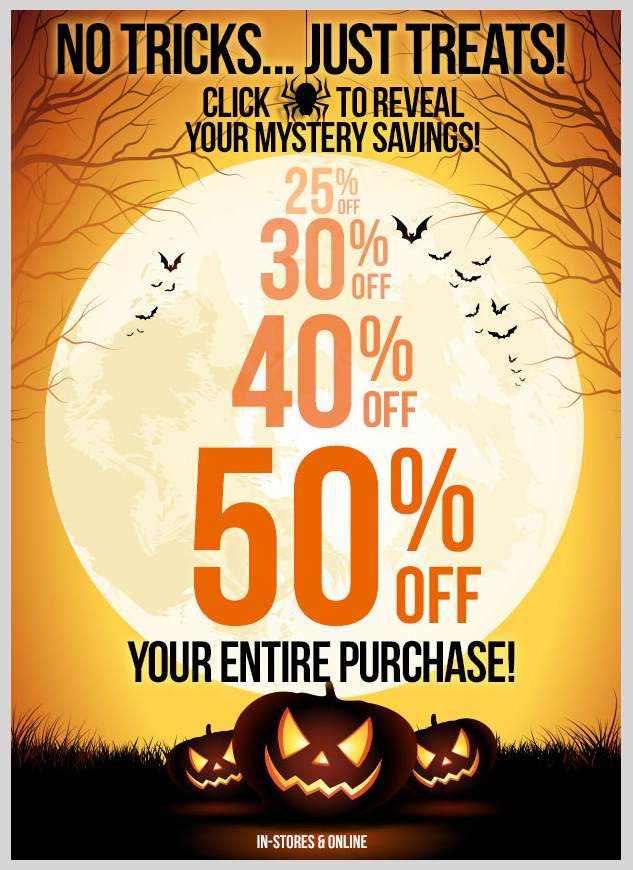 NO TRICKS - JUST TREATS! Click to reveal your mystery savings!  Click to see if you'll save 25% OFF, 30% OFF, 40% OFF or 50% OFF your  Entire Purchase! SHOP NOW!