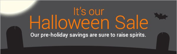 It's our Halloween Sale. Our pre-holiday savings are sure to raise spirits.