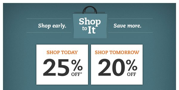 Shop to it. Shop early. Save more. Shop Today: 25% OFF%* Shop Tomorrow: 20% OFF