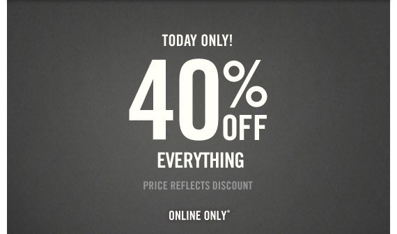 TODAY ONLY! 40% OFF EVERYTHING PRICE  REFLECTS DISCOUNT ONLINE ONLY*