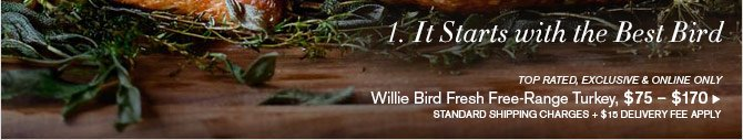 1. It Starts with the Best Bird -  TOP RATED, EXCLUSIVE & ONLINE ONLY Willie Bird Fresh Free-Range Turkey, $75 – $170 STANDARD SHIPPING CHARGES + $15 DELIVERY FEE APPLY