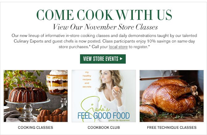 COME COOK WITH US - View Our November Store Classes - Our new lineup of informative in-store cooking classes and daily demonstrations taught by our talented Culinary Experts and guest chefs is now posted. Class participants enjoy 10% savings on same-day store purchases.* Call your local store to register.* - VIEW STORE EVENTS