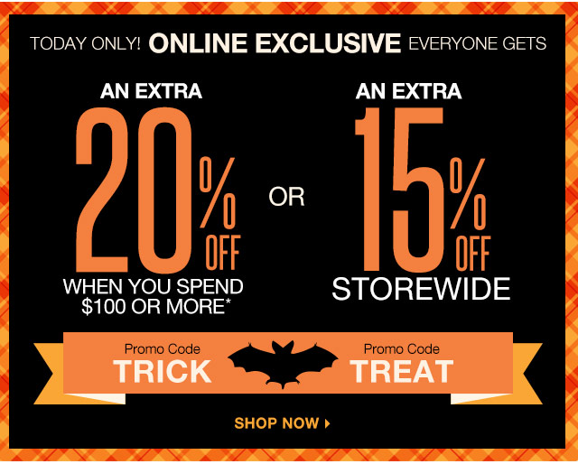 Today only! Online exclusive everyone gets an extra 20% off when you spend $100 or more. Promo Code: TRICK. Or, an extra 15% off storewide. Promo Code: TREAT. Shop now.