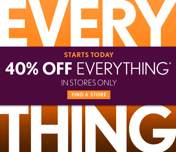STARTS TODAY EVERYTHING 40% OFF EVERYTHING* IN STORES ONLY  FIND A STORE